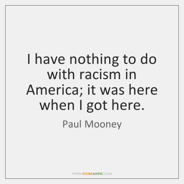 I have nothing to do with racism in America; it was here ...