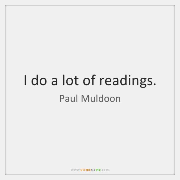 I do a lot of readings.