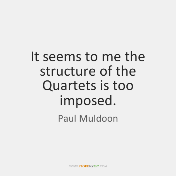 It seems to me the structure of the Quartets is too imposed.
