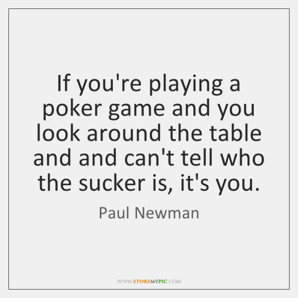 If you're playing a poker game and you look around the table ...