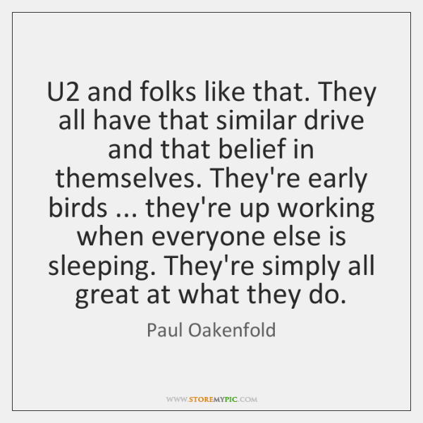 U2 and folks like that. They all have that similar drive and ...