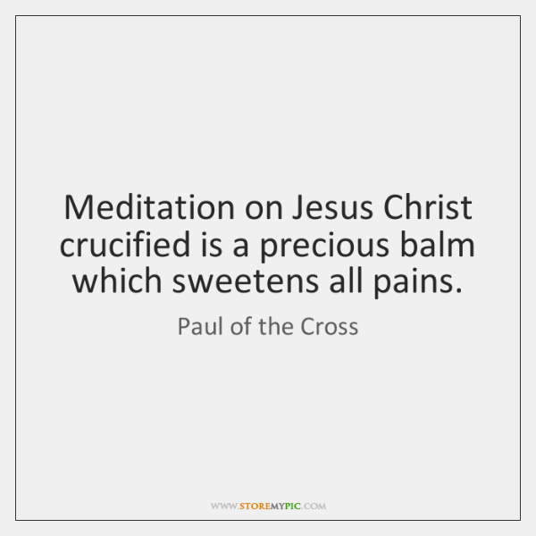 Meditation on Jesus Christ crucified is a precious balm which sweetens all ...