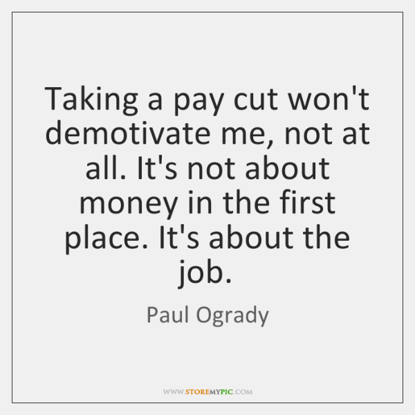 Taking a pay cut won't demotivate me, not at all. It's not ...
