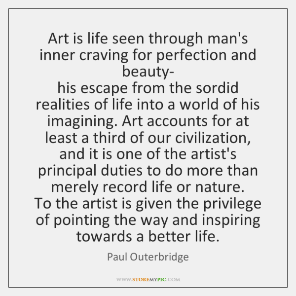 Art is life seen through man's inner craving for perfection and beauty-  ...