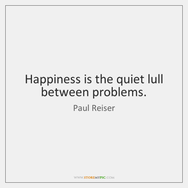 Happiness is the quiet lull between problems.