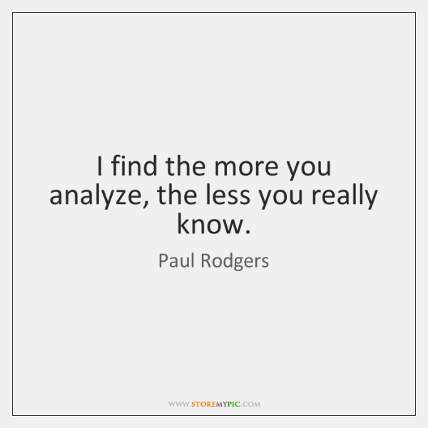 I find the more you analyze, the less you really know.