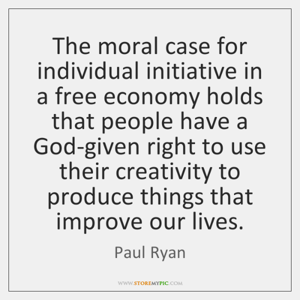The moral case for individual initiative in a free economy holds that ...