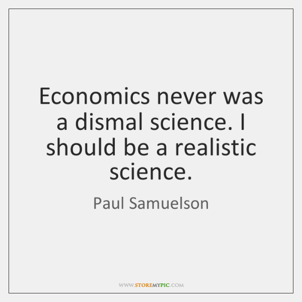 Economics never was a dismal science. I should be a realistic science.