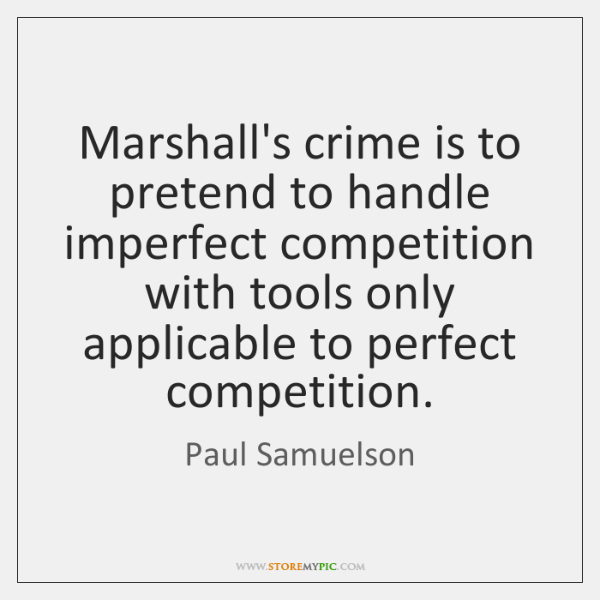 Marshall's crime is to pretend to handle imperfect competition with tools only ...