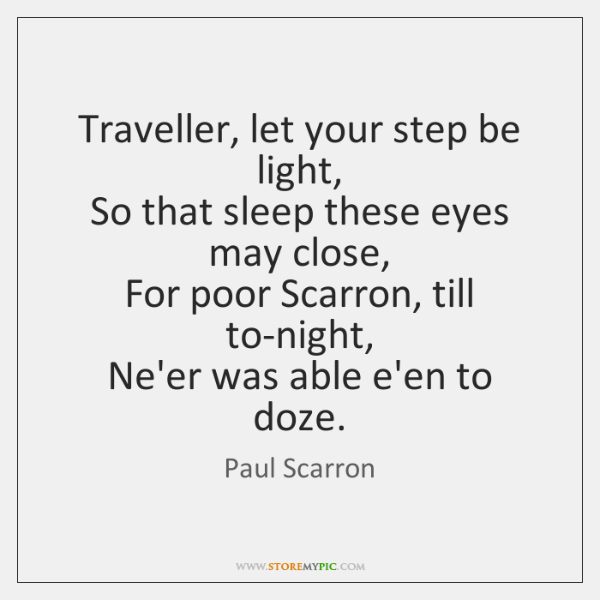 Traveller, let your step be light,  So that sleep these eyes may ...