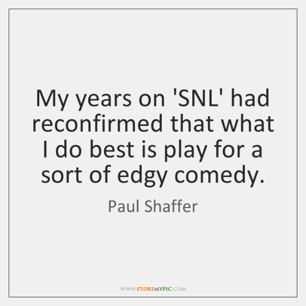 My years on 'SNL' had reconfirmed that what I do best is ...