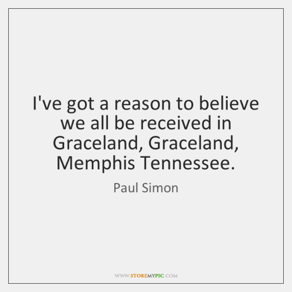 I've got a reason to believe we all be received in Graceland, ...