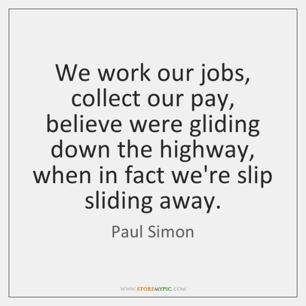 We work our jobs, collect our pay, believe were gliding down the ...