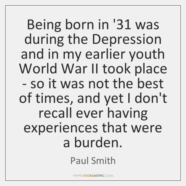 Being born in '31 was during the Depression and in my earlier ...