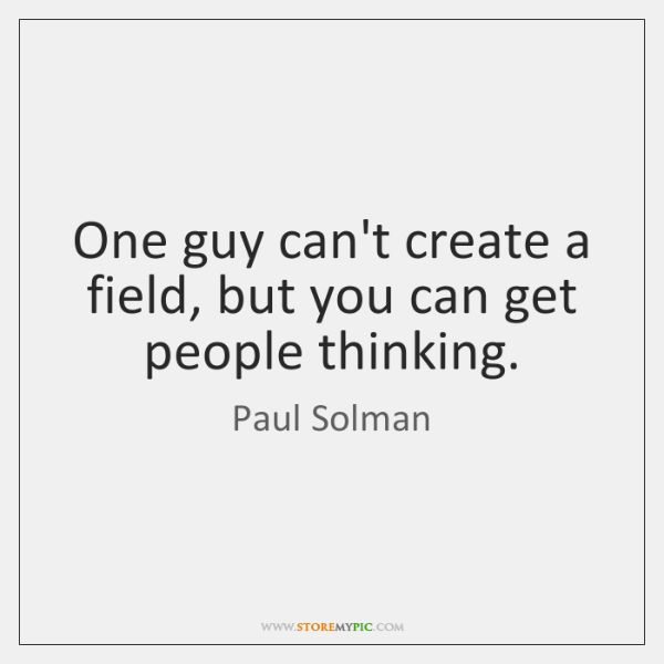 One guy can't create a field, but you can get people thinking.