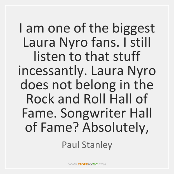 I am one of the biggest Laura Nyro fans. I still listen ...