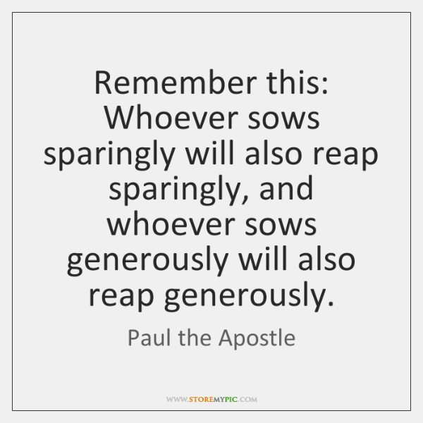 Remember this: Whoever sows sparingly will also reap sparingly, and whoever sows ...