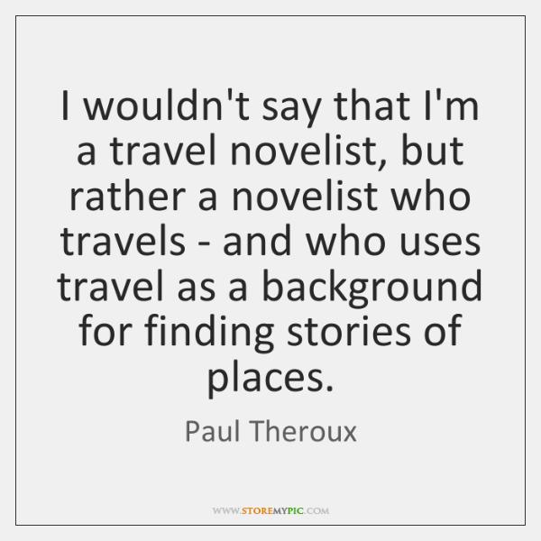 I wouldn't say that I'm a travel novelist, but rather a novelist ...