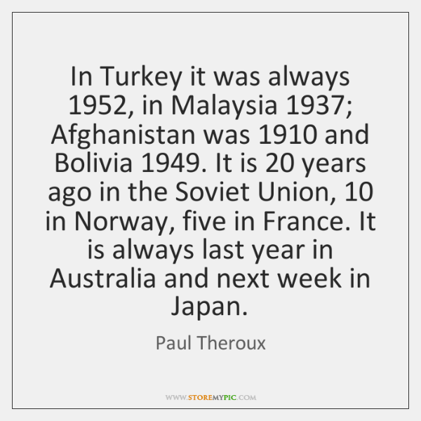 In Turkey it was always 1952, in Malaysia 1937; Afghanistan was 1910 and Bolivia 1949. It ...