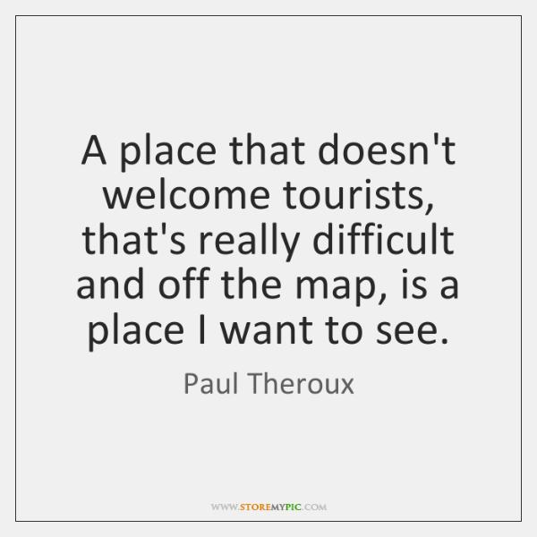 A place that doesn't welcome tourists, that's really difficult and off the ...