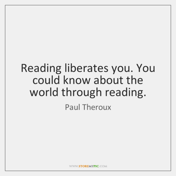 Reading liberates you. You could know about the world through reading.