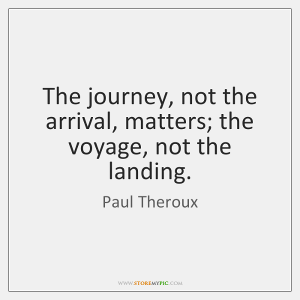 The journey, not the arrival, matters; the voyage, not the landing.
