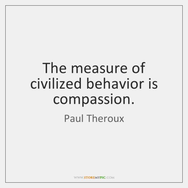 The measure of civilized behavior is compassion.