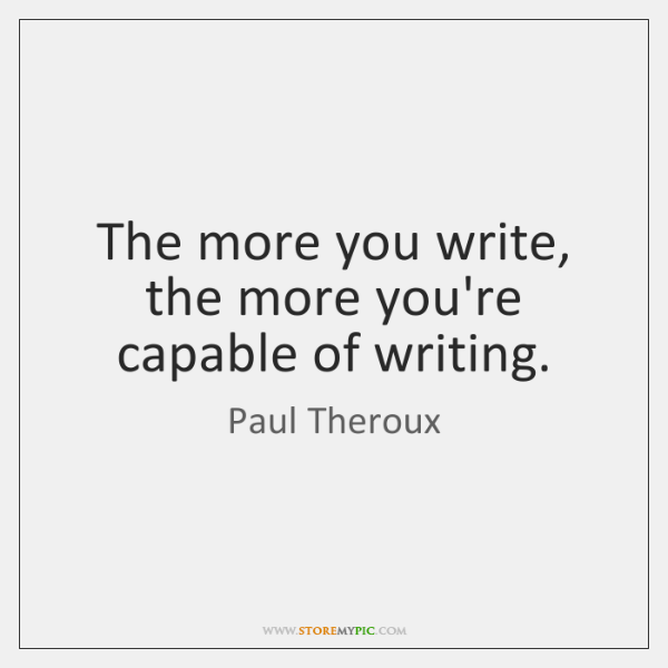 The more you write, the more you're capable of writing.