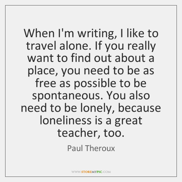 When I'm writing, I like to travel alone. If you really want ...