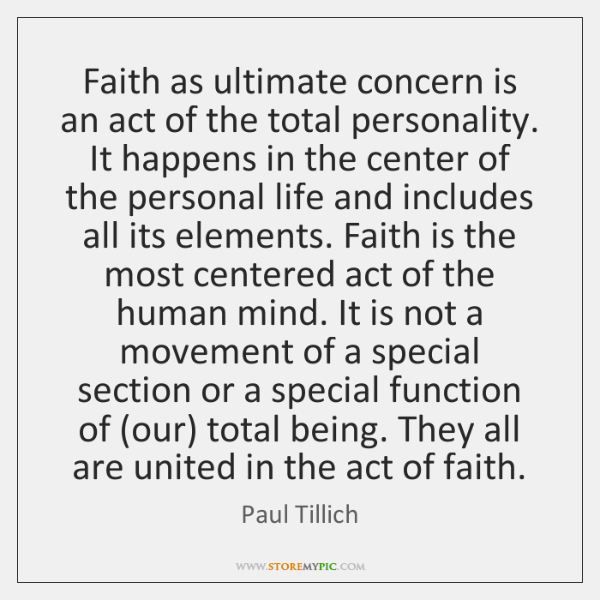 Faith as ultimate concern is an act of the total personality. It ...