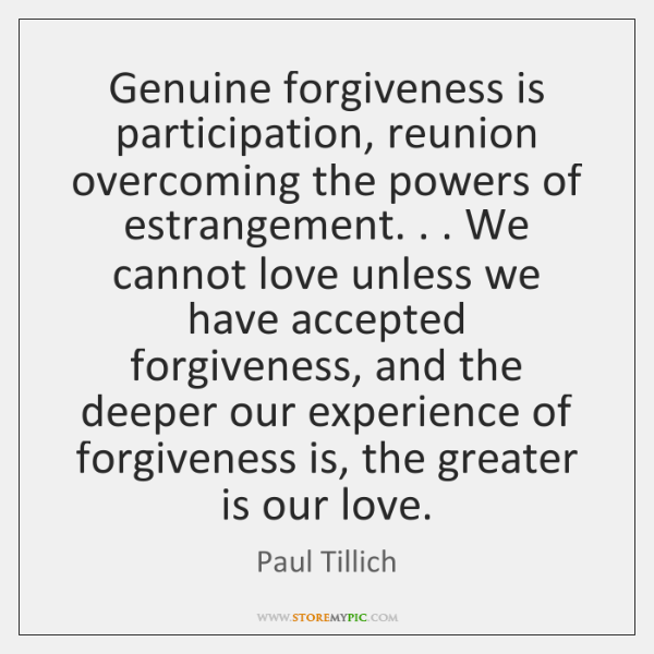 Genuine forgiveness is participation, reunion overcoming the powers of estrangement. . . We cannot .