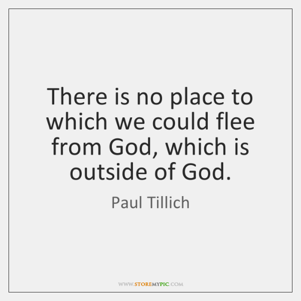 There is no place to which we could flee from God, which ...