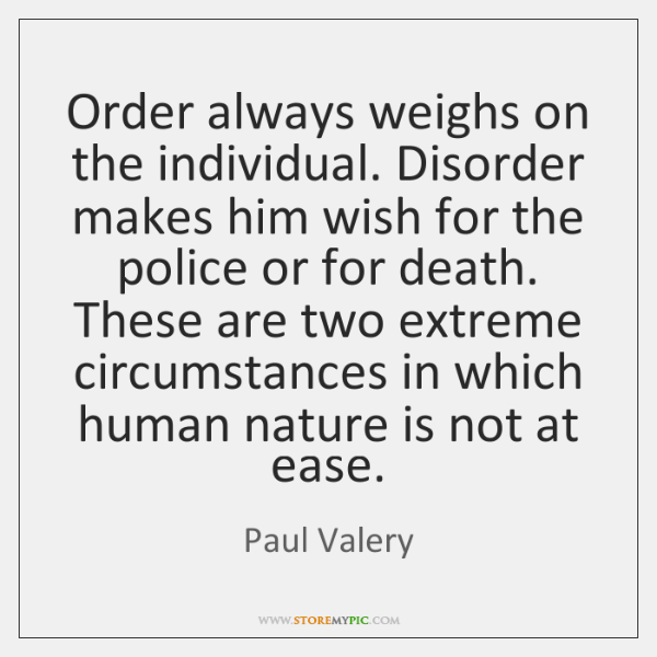 Order always weighs on the individual. Disorder makes him wish for the ...