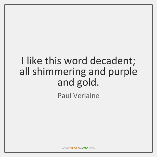 I like this word decadent; all shimmering and purple and gold.