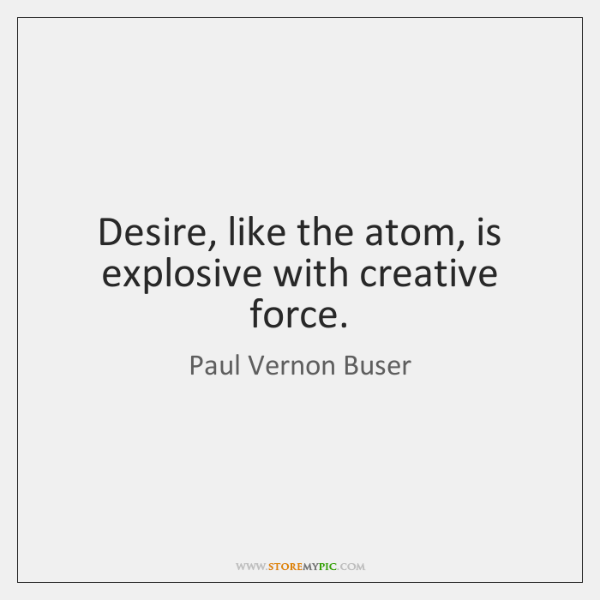 Desire, like the atom, is explosive with creative force.