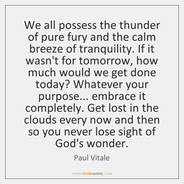 We all possess the thunder of pure fury and the calm breeze ...