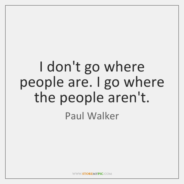 I don't go where people are. I go where the people aren't.