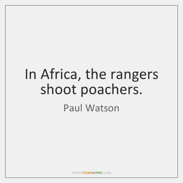 In Africa, the rangers shoot poachers.