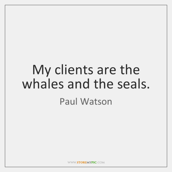 My clients are the whales and the seals.