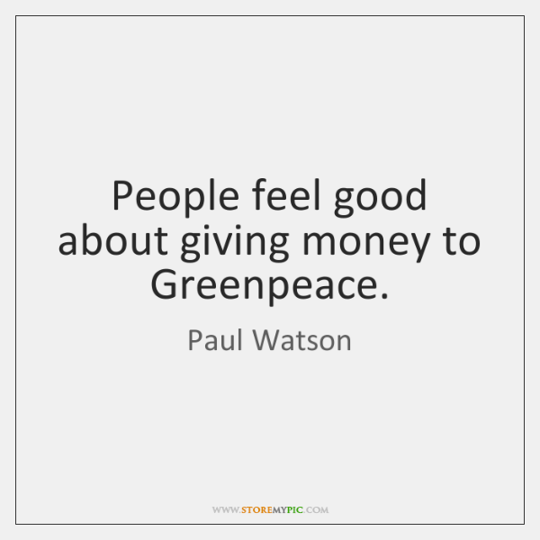 People feel good about giving money to Greenpeace.