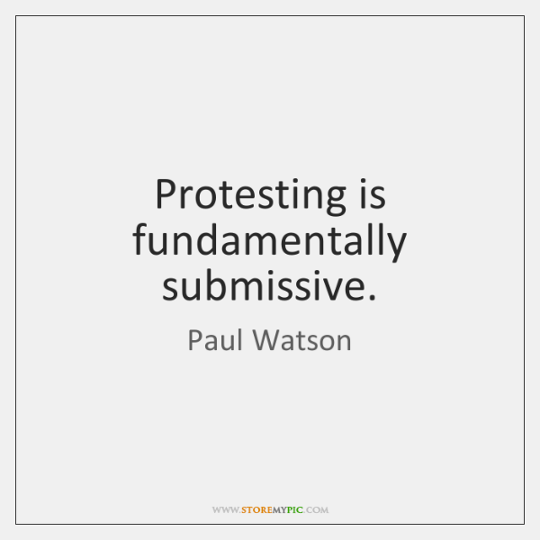 Protesting is fundamentally submissive.