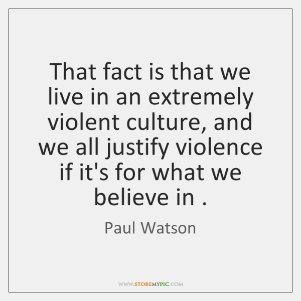 That fact is that we live in an extremely violent culture, and ...
