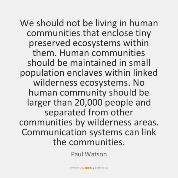 We should not be living in human communities that enclose tiny preserved ...