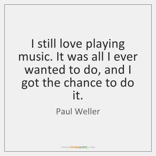 I still love playing music. It was all I ever wanted to ...