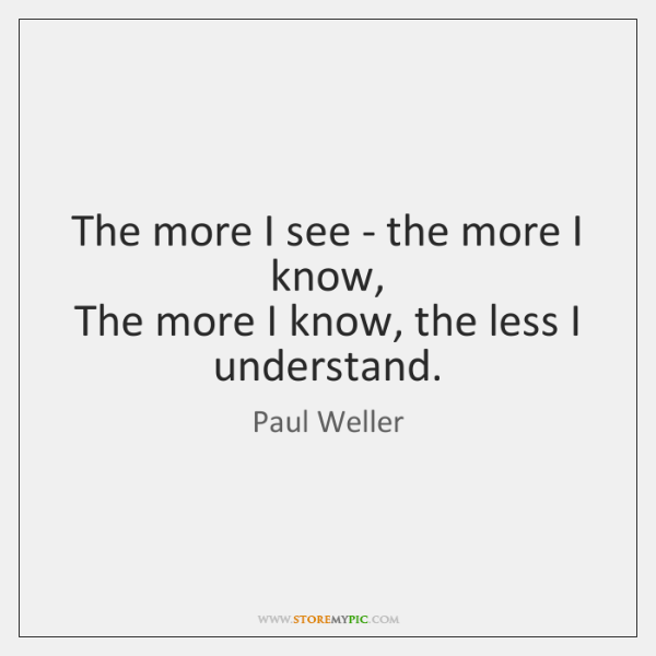 The more I see - the more I know,   The more I ...