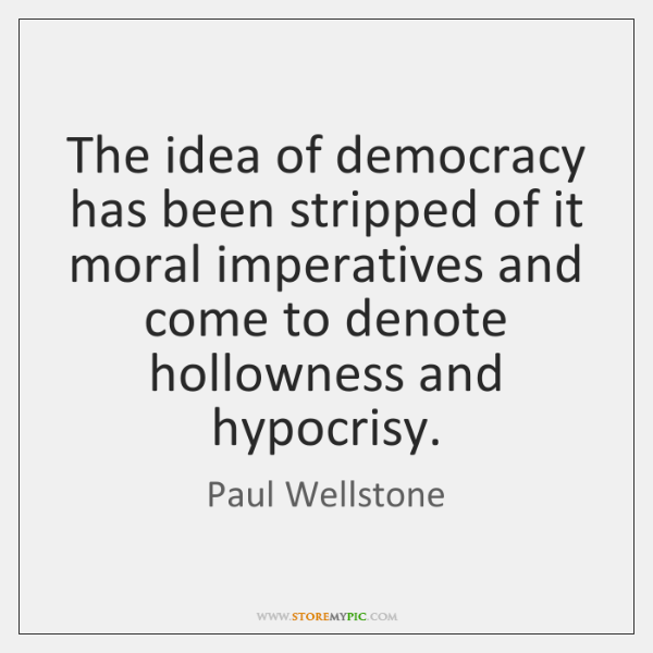 The idea of democracy has been stripped of it moral imperatives and ...
