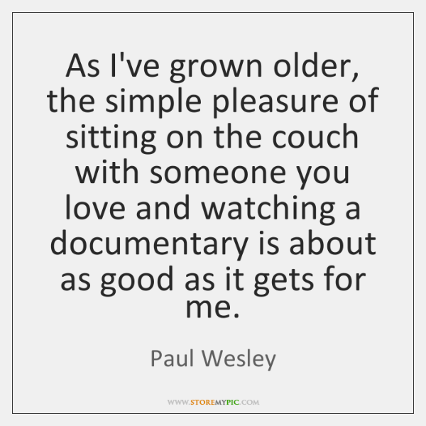 As I've grown older, the simple pleasure of sitting on the couch ...