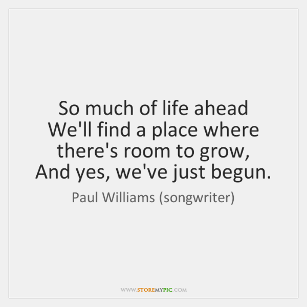 So much of life ahead   We'll find a place where there's room ...