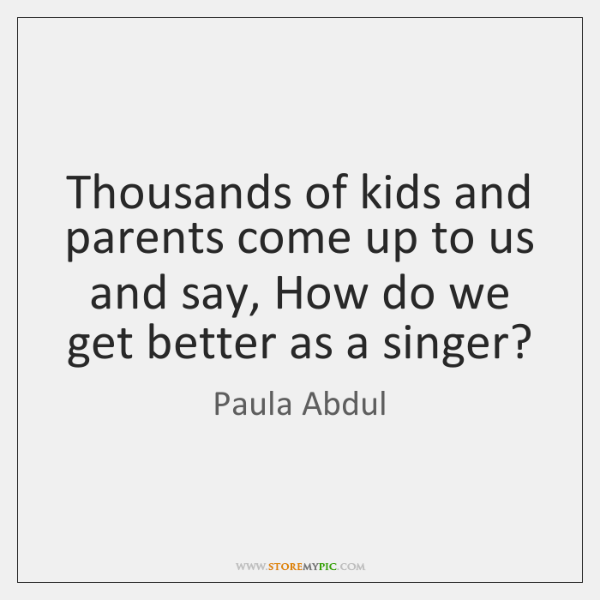 Thousands of kids and parents come up to us and say, How ...