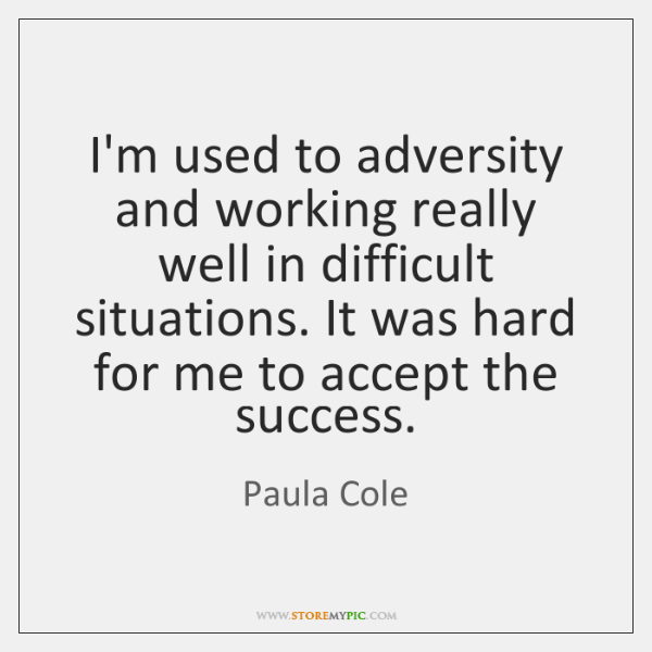 I'm used to adversity and working really well in difficult situations. It ...